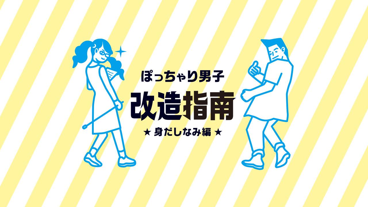 【ぽっちゃり男子改造指南】身だしなみで印象を変えよう!